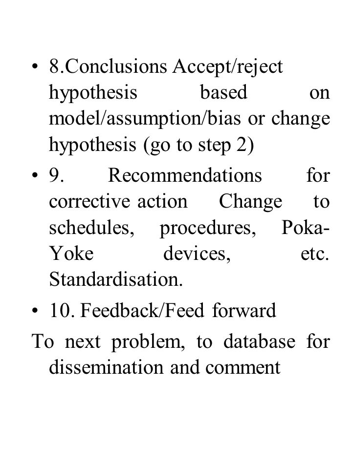 8.ConclusionsAccept/reject hypothesis based on model/assumption/bias or change hypothesis (go to step 2) 9. Recommendations for corrective actionChang