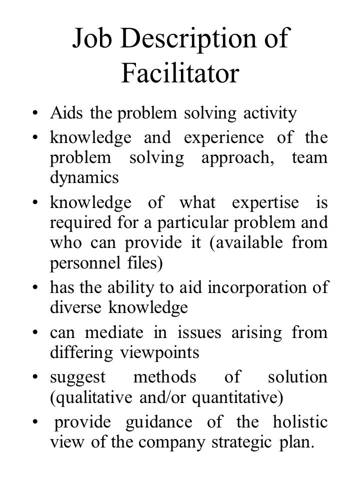 Job Description of Facilitator Aids the problem solving activity knowledge and experience of the problem solving approach, team dynamics knowledge of