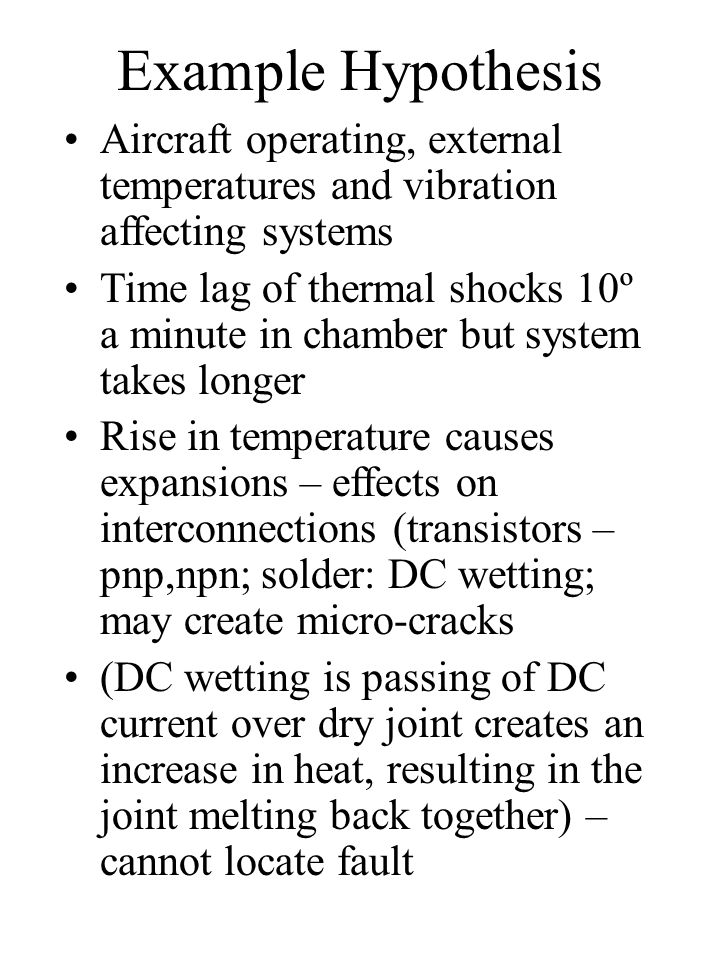 Example Hypothesis Aircraft operating, external temperatures and vibration affecting systems Time lag of thermal shocks 10º a minute in chamber but sy