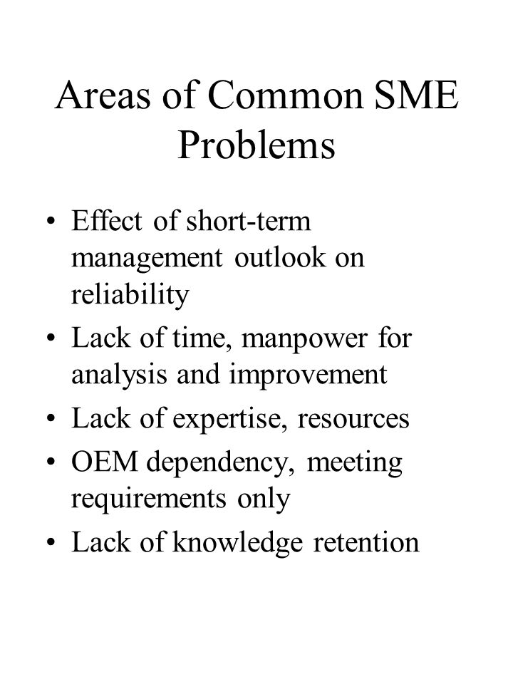 Areas of Common SME Problems Effect of short-term management outlook on reliability Lack of time, manpower for analysis and improvement Lack of expert
