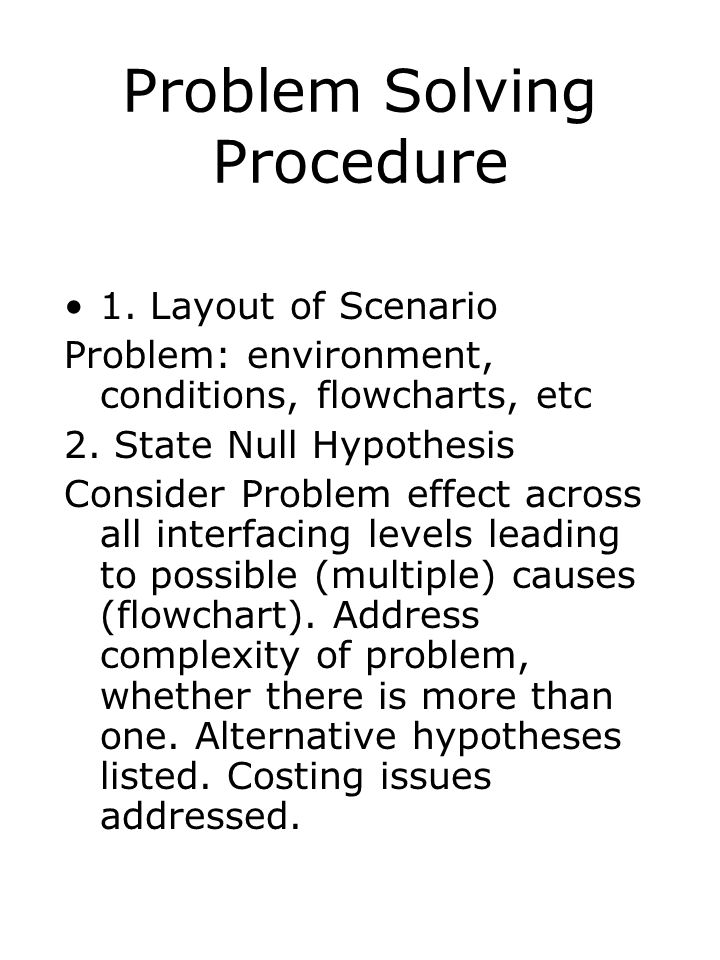 Problem Solving Procedure 1. Layout of Scenario Problem: environment, conditions, flowcharts, etc 2. State Null Hypothesis Consider Problem effect acr