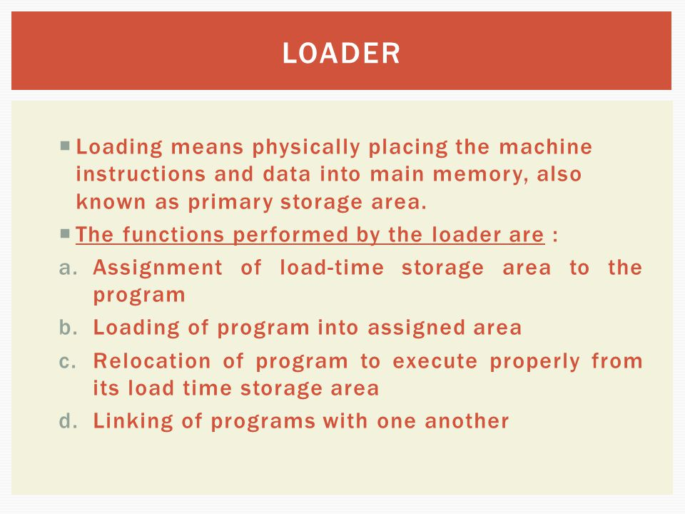  Loading means physically placing the machine instructions and data into main memory, also known as primary storage area.  The functions performed b