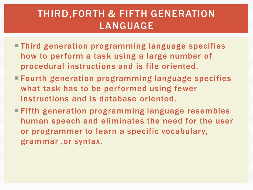  Third generation programming language specifies how to perform a task using a large number of procedural instructions and is file oriented.  Fourth