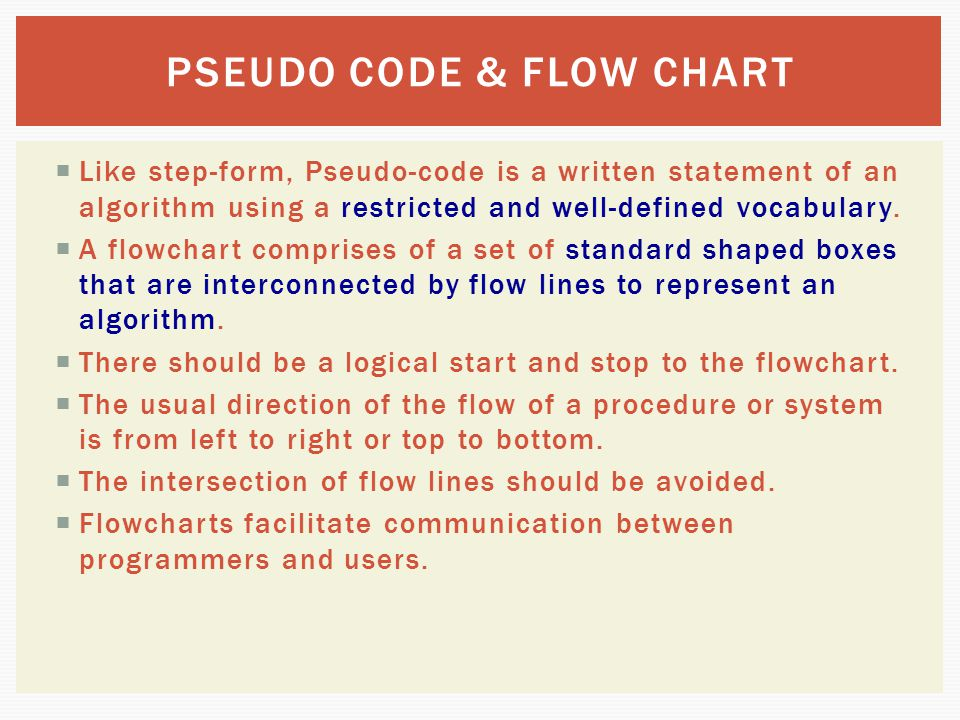  Like step-form, Pseudo-code is a written statement of an algorithm using a restricted and well-defined vocabulary.  A flowchart comprises of a set