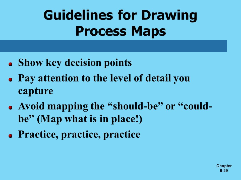 """Chapter 6-39 Show key decision points Pay attention to the level of detail you capture Avoid mapping the """"should-be"""" or """"could- be"""" (Map what is in pl"""