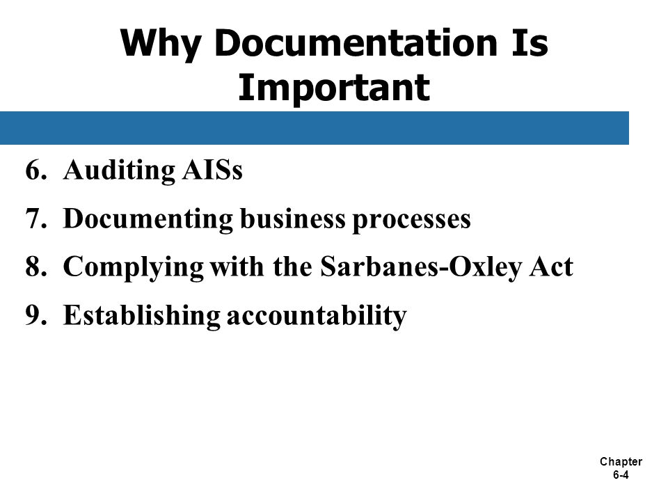 Chapter 6-4 6. Auditing AISs 7. Documenting business processes 8. Complying with the Sarbanes-Oxley Act 9. Establishing accountability Why Documentati