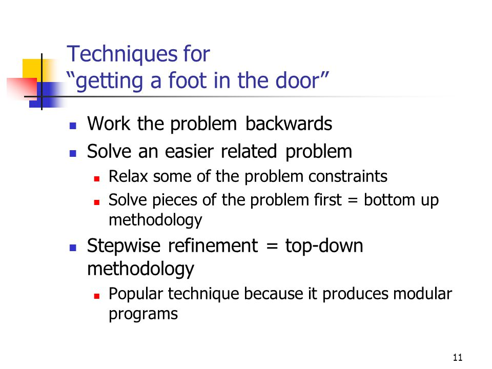 11 Techniques for getting a foot in the door Work the problem backwards Solve an easier related problem Relax some of the problem constraints Solve pieces of the problem first = bottom up methodology Stepwise refinement = top-down methodology Popular technique because it produces modular programs