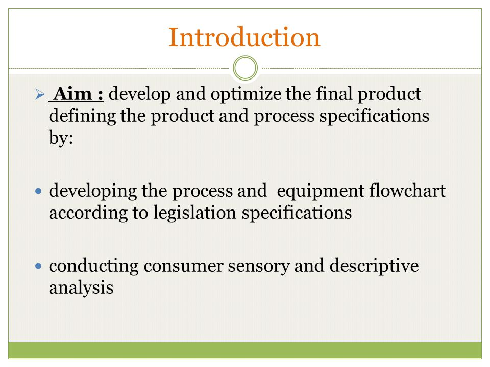 Introduction  Aim : develop and optimize the final product defining the product and process specifications by: developing the process and equipment flowchart according to legislation specifications conducting consumer sensory and descriptive analysis