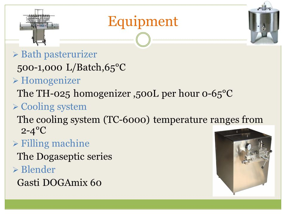 Equipment  Bath pasterurizer 500-1,000 L/Batch,65°C  Homogenizer The TH-025 homogenizer,500L per hour 0-65°C  Cooling system The cooling system (TC-6000) temperature ranges from 2-4°C  Filling machine The Dogaseptic series  Blender Gasti DOGAmix 60