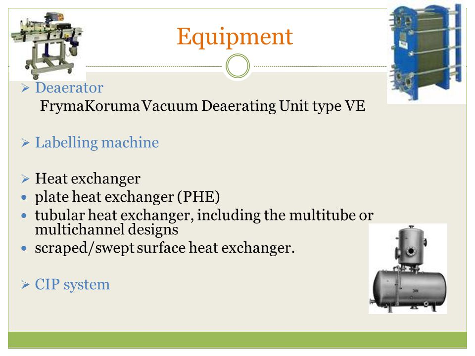 Equipment  Deaerator FrymaKoruma Vacuum Deaerating Unit type VE  Labelling machine  Heat exchanger plate heat exchanger (PHE) tubular heat exchanger, including the multitube or multichannel designs scraped/swept surface heat exchanger.