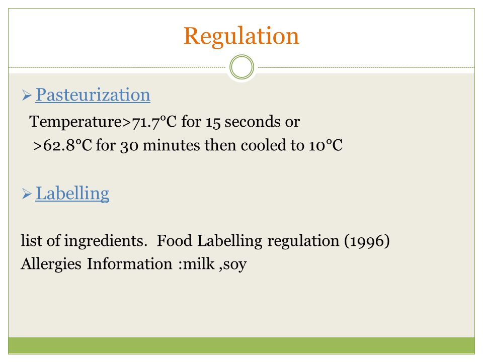Regulation  Pasteurization Temperature>71.7°C for 15 seconds or >62.8°C for 30 minutes then cooled to 10°C  Labelling list of ingredients.