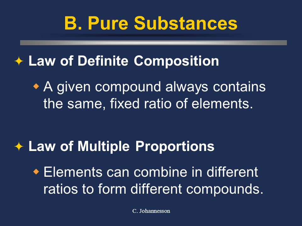 C. Johannesson B. Pure Substances  Law of Definite Composition  A given compound always contains the same, fixed ratio of elements.  Law of Multipl