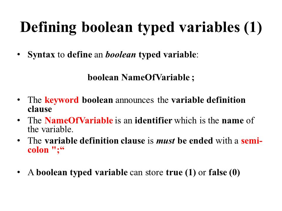 Defining boolean typed variables (1) Syntax to define an boolean typed variable: boolean NameOfVariable ; The keyword boolean announces the variable definition clause The NameOfVariable is an identifier which is the name of the variable.