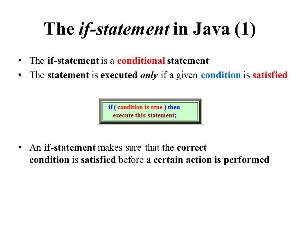 The if-statement in Java (1) The if-statement is a conditional statement The statement is executed only if a given condition is satisfied An if-statement makes sure that the correct condition is satisfied before a certain action is performed