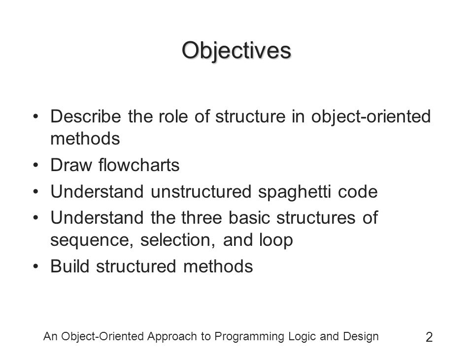 An Object-Oriented Approach to Programming Logic and Design 2 Objectives Describe the role of structure in object-oriented methods Draw flowcharts Understand unstructured spaghetti code Understand the three basic structures of sequence, selection, and loop Build structured methods