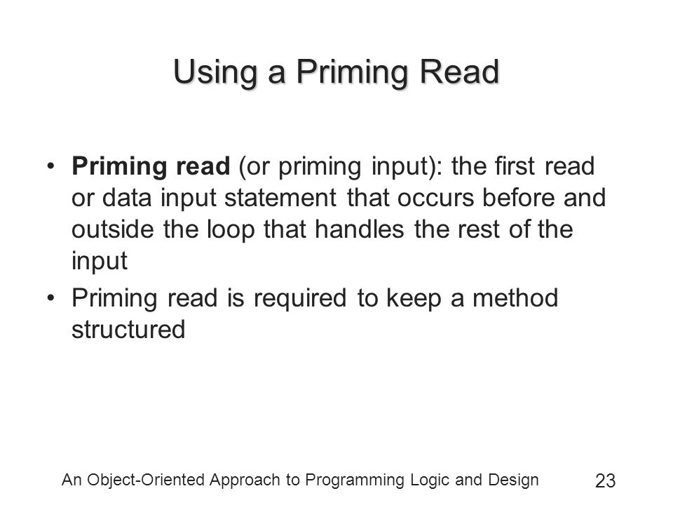 An Object-Oriented Approach to Programming Logic and Design 23 Using a Priming Read Priming read (or priming input): the first read or data input statement that occurs before and outside the loop that handles the rest of the input Priming read is required to keep a method structured