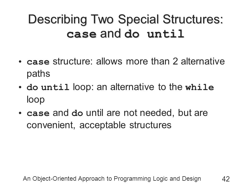An Object-Oriented Approach to Programming Logic and Design 42 Describing Two Special Structures: case and do until case structure: allows more than 2 alternative paths do until loop: an alternative to the while loop case and do until are not needed, but are convenient, acceptable structures