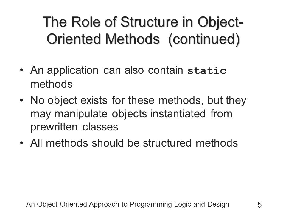 An Object-Oriented Approach to Programming Logic and Design 5 The Role of Structure in Object- Oriented Methods (continued) An application can also contain static methods No object exists for these methods, but they may manipulate objects instantiated from prewritten classes All methods should be structured methods