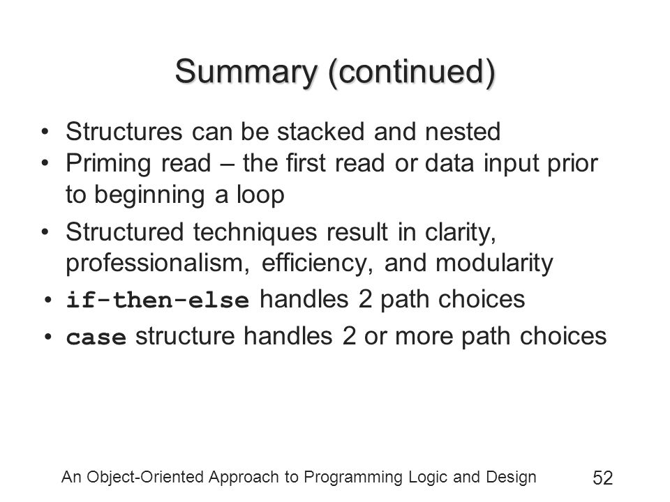 An Object-Oriented Approach to Programming Logic and Design 52 Summary (continued) Structures can be stacked and nested Priming read – the first read or data input prior to beginning a loop Structured techniques result in clarity, professionalism, efficiency, and modularity if-then-else handles 2 path choices case structure handles 2 or more path choices