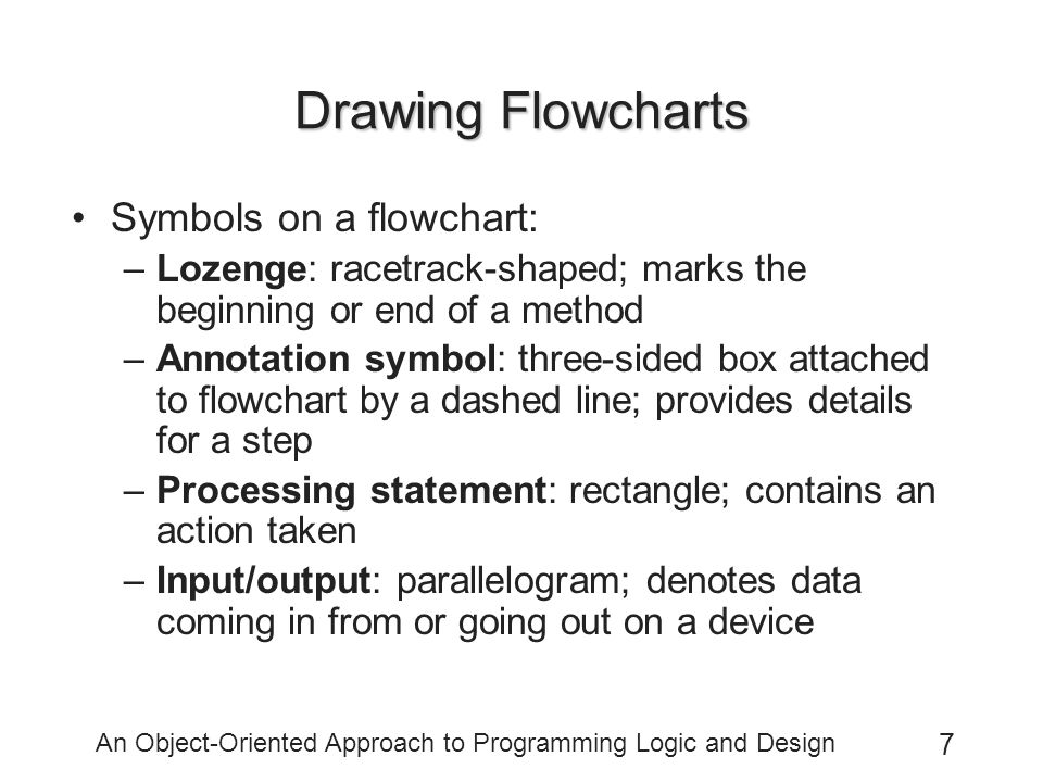 An Object-Oriented Approach to Programming Logic and Design 7 Drawing Flowcharts Symbols on a flowchart: –Lozenge: racetrack-shaped; marks the beginning or end of a method –Annotation symbol: three-sided box attached to flowchart by a dashed line; provides details for a step –Processing statement: rectangle; contains an action taken –Input/output: parallelogram; denotes data coming in from or going out on a device