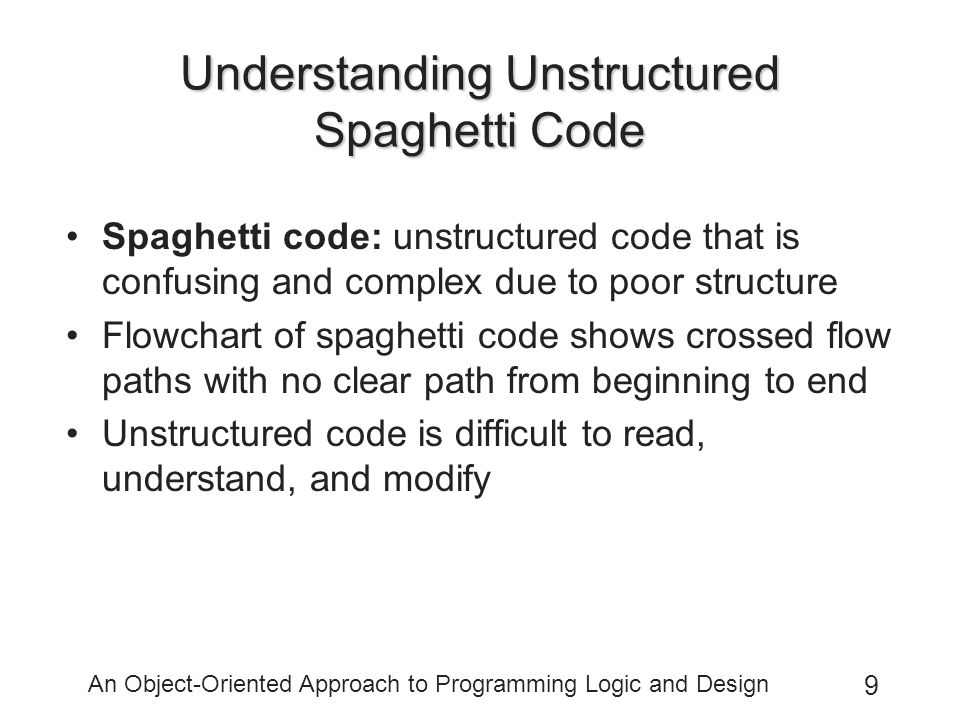 An Object-Oriented Approach to Programming Logic and Design 9 Understanding Unstructured Spaghetti Code Spaghetti code: unstructured code that is confusing and complex due to poor structure Flowchart of spaghetti code shows crossed flow paths with no clear path from beginning to end Unstructured code is difficult to read, understand, and modify