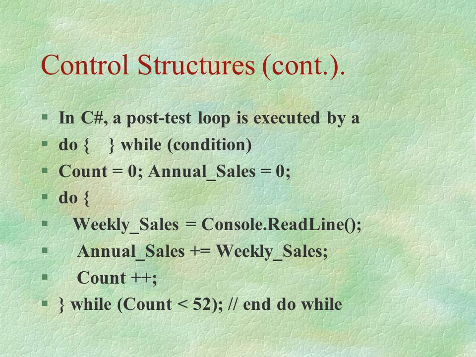 Control Structures (cont.). §In C#, a post-test loop is executed by a §do { } while (condition) §Count = 0; Annual_Sales = 0; §do { § Weekly_Sales = C