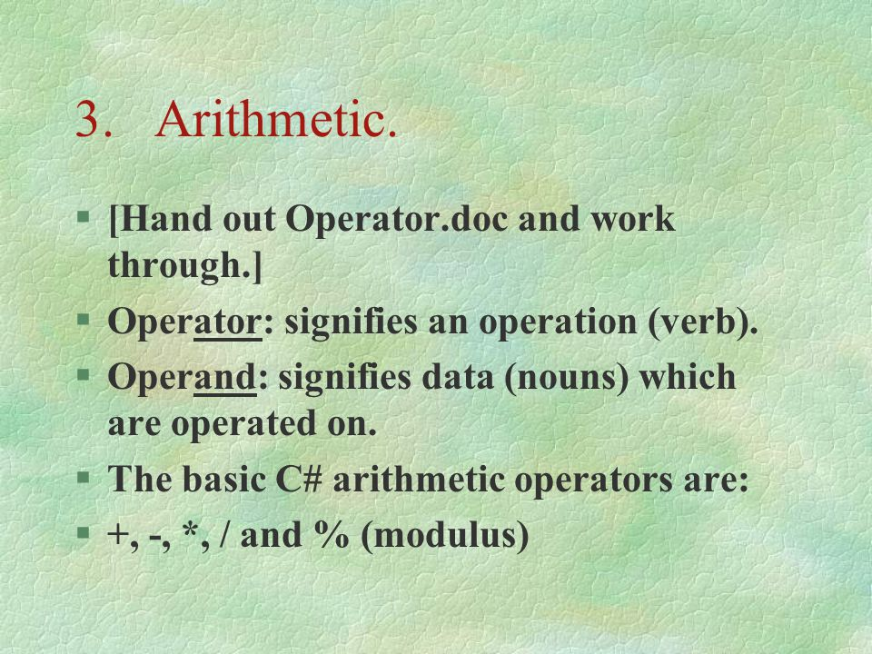3.Arithmetic. §[Hand out Operator.doc and work through.] §Operator: signifies an operation (verb).