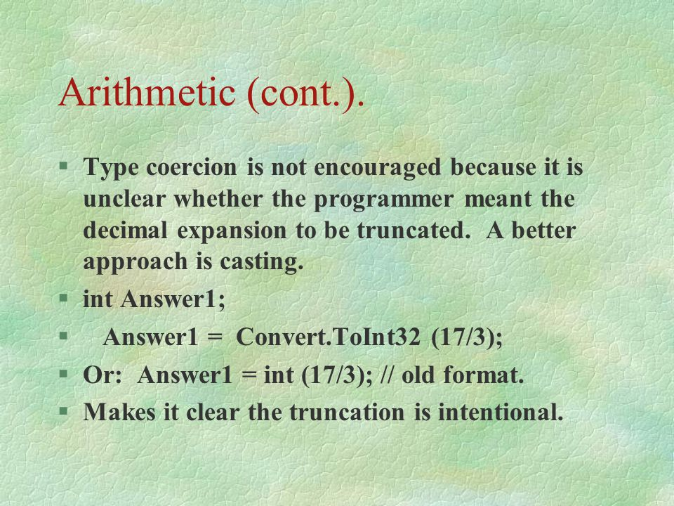 Arithmetic (cont.). §Type coercion is not encouraged because it is unclear whether the programmer meant the decimal expansion to be truncated. A bette