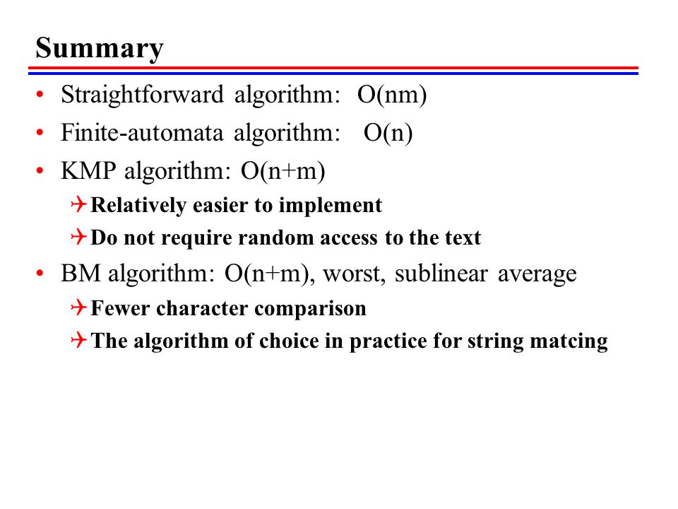 Summary Straightforward algorithm: O(nm) Finite-automata algorithm: O(n) KMP algorithm: O(n+m)  Relatively easier to implement  Do not require random access to the text BM algorithm: O(n+m), worst, sublinear average  Fewer character comparison  The algorithm of choice in practice for string matcing