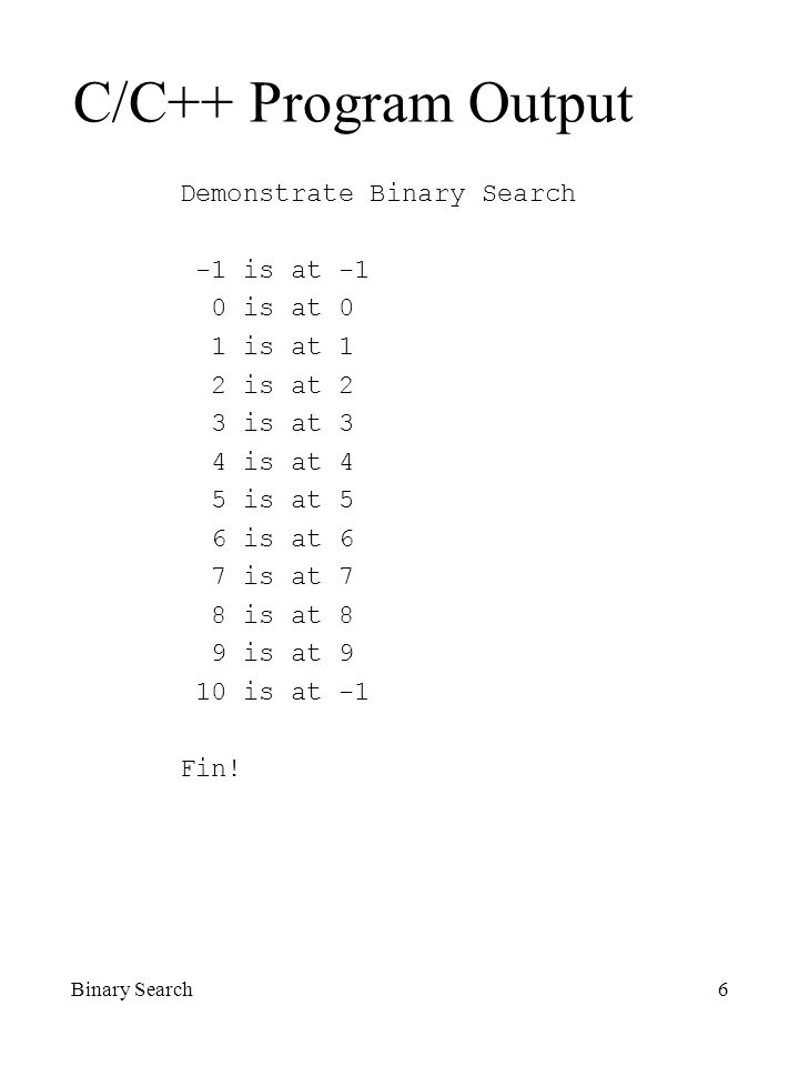 Binary Search6 C/C++ Program Output Demonstrate Binary Search -1 is at -1 0 is at 0 1 is at 1 2 is at 2 3 is at 3 4 is at 4 5 is at 5 6 is at 6 7 is at 7 8 is at 8 9 is at 9 10 is at -1 Fin!