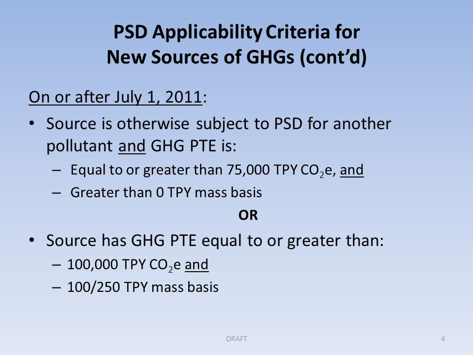PSD Applicability Criteria for New Sources of GHGs (cont'd) On or after July 1, 2011: Source is otherwise subject to PSD for another pollutant and GHG PTE is: – Equal to or greater than 75,000 TPY CO 2 e, and – Greater than 0 TPY mass basis OR Source has GHG PTE equal to or greater than: – 100,000 TPY CO 2 e and – 100/250 TPY mass basis DRAFT4