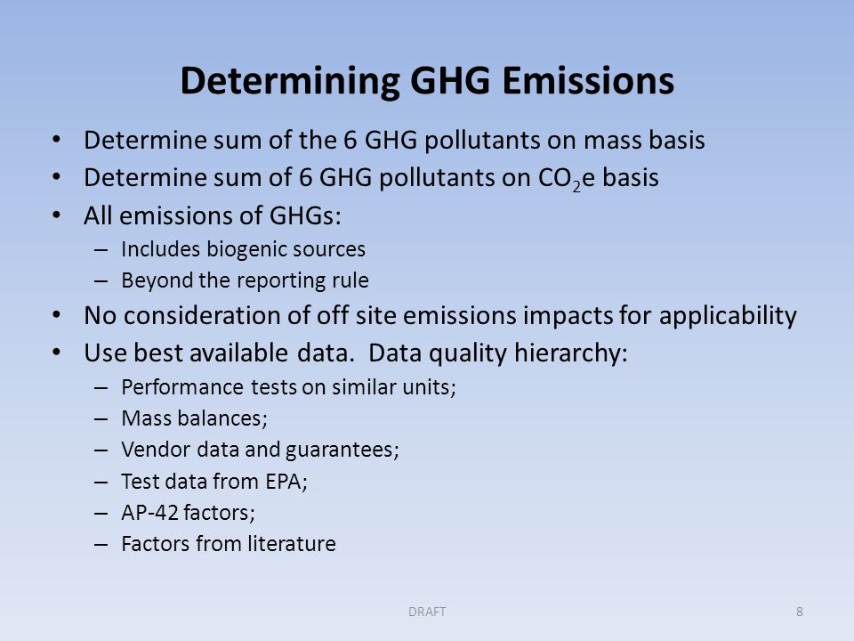 Determining GHG Emissions Determine sum of the 6 GHG pollutants on mass basis Determine sum of 6 GHG pollutants on CO 2 e basis All emissions of GHGs: – Includes biogenic sources – Beyond the reporting rule No consideration of off site emissions impacts for applicability Use best available data.