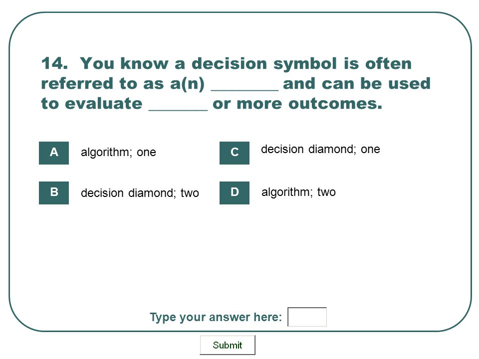 14. You know a decision symbol is often referred to as a(n) ________ and can be used to evaluate _______ or more outcomes. algorithm; one decision dia
