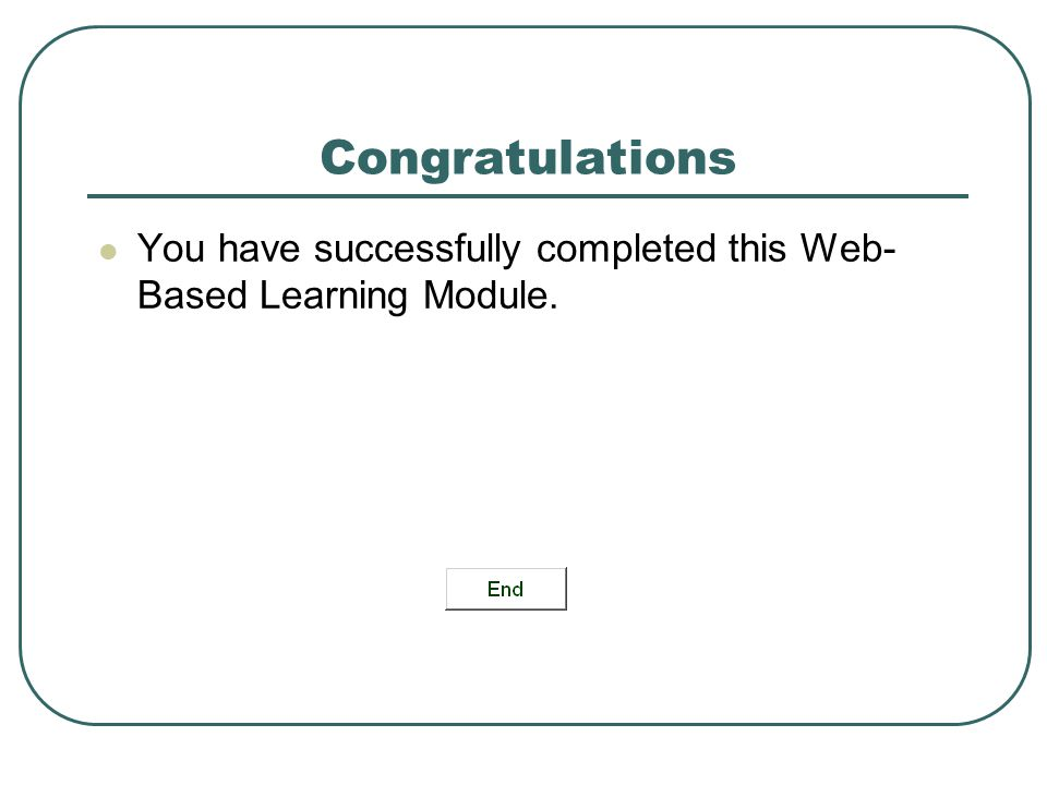Congratulations You have successfully completed this Web- Based Learning Module.