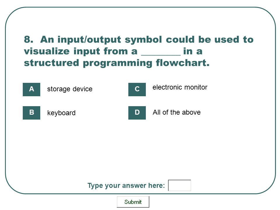 8. An input/output symbol could be used to visualize input from a ________ in a structured programming flowchart. storage device keyboard electronic m