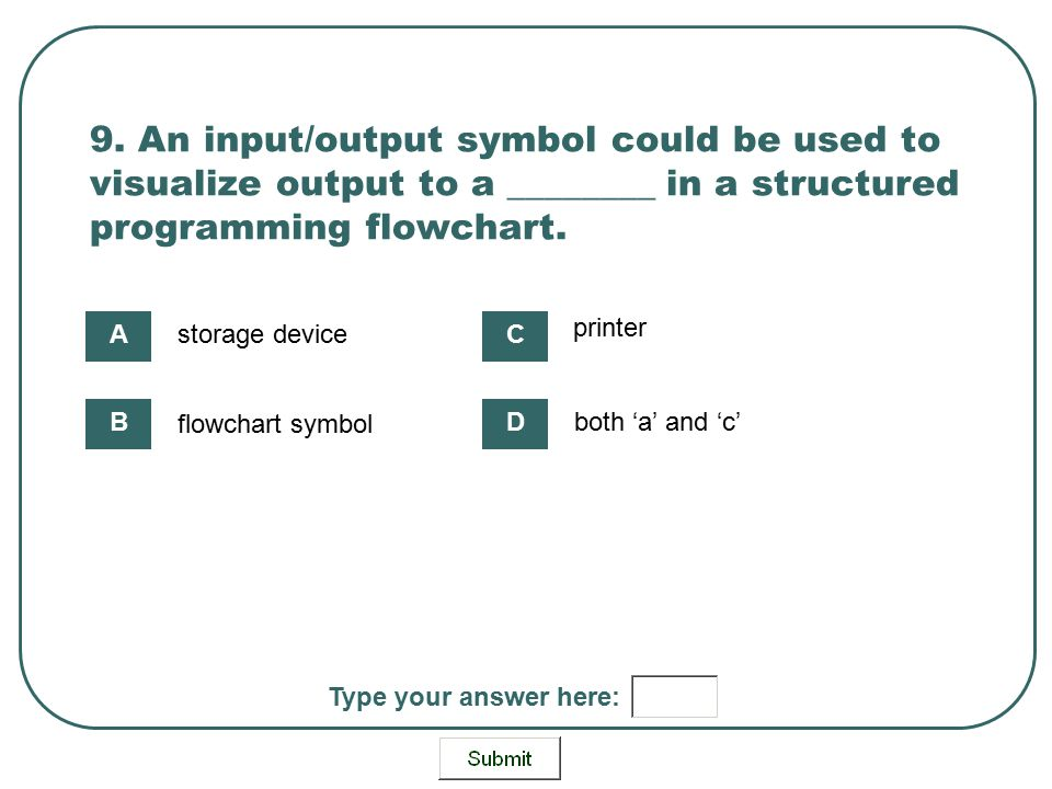 9. An input/output symbol could be used to visualize output to a ________ in a structured programming flowchart. storage device flowchart symbol print