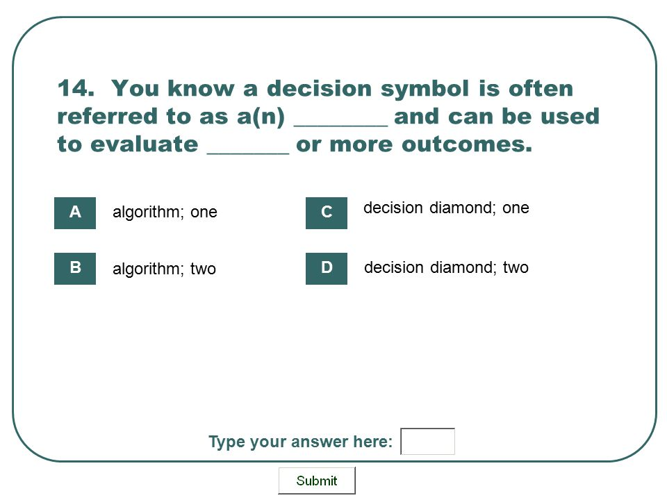 14. You know a decision symbol is often referred to as a(n) ________ and can be used to evaluate _______ or more outcomes. algorithm; one algorithm; t