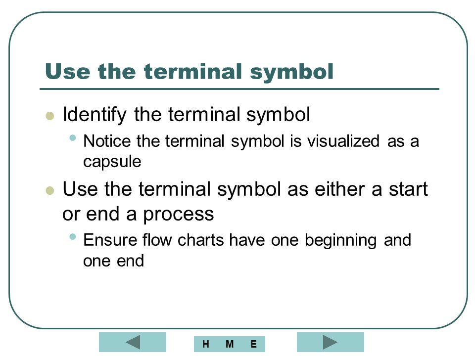 Use the terminal symbol Identify the terminal symbol Notice the terminal symbol is visualized as a capsule Use the terminal symbol as either a start o