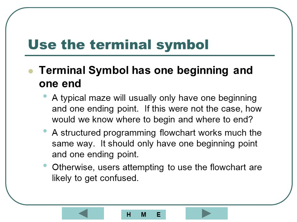 Use the terminal symbol Terminal Symbol has one beginning and one end A typical maze will usually only have one beginning and one ending point. If thi