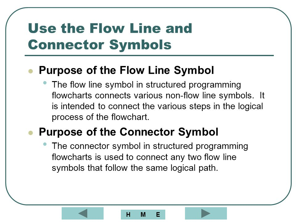 Use the Flow Line and Connector Symbols Purpose of the Flow Line Symbol The flow line symbol in structured programming flowcharts connects various non