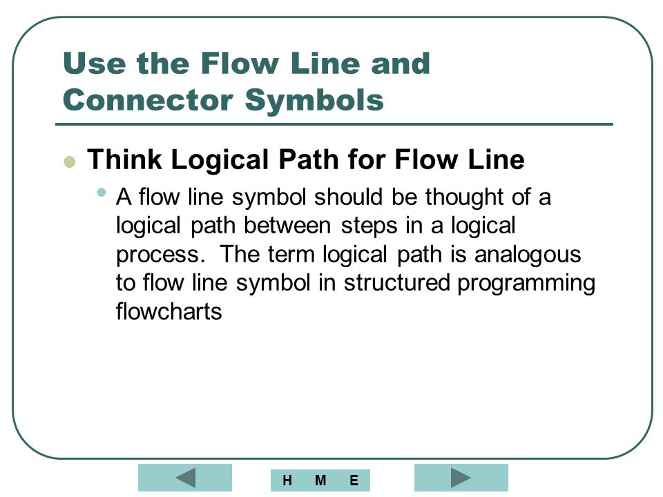 Use the Flow Line and Connector Symbols Think Logical Path for Flow Line A flow line symbol should be thought of a logical path between steps in a log