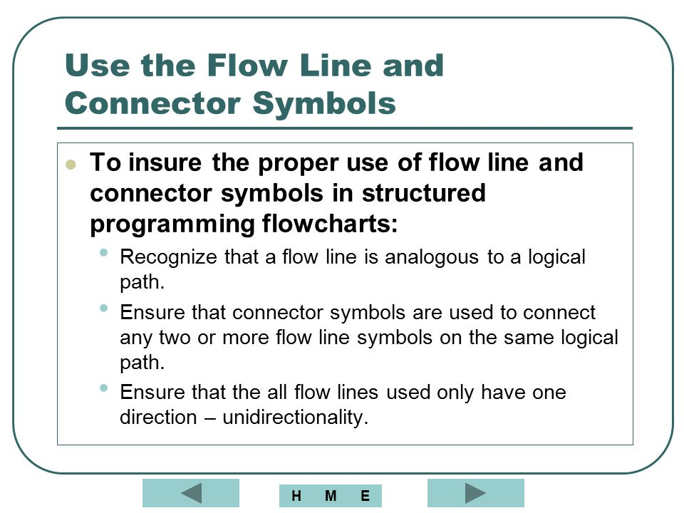 Use the Flow Line and Connector Symbols To insure the proper use of flow line and connector symbols in structured programming flowcharts: Recognize th