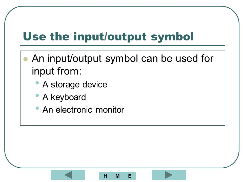 Use the input/output symbol An input/output symbol can be used for input from: A storage device A keyboard An electronic monitor MEH