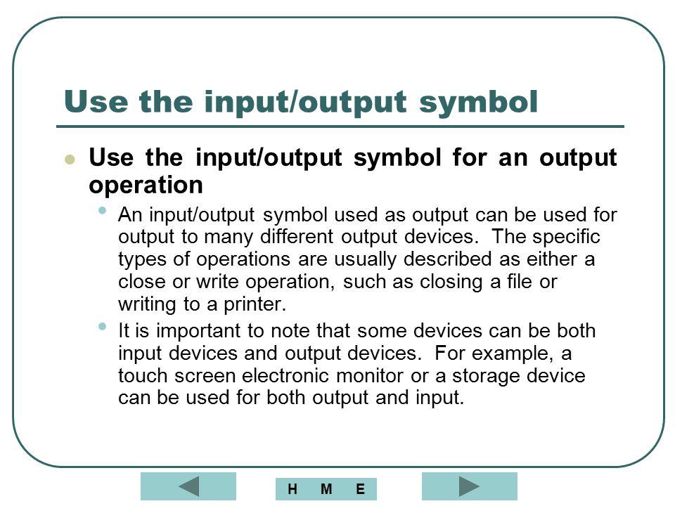 Use the input/output symbol Use the input/output symbol for an output operation An input/output symbol used as output can be used for output to many d