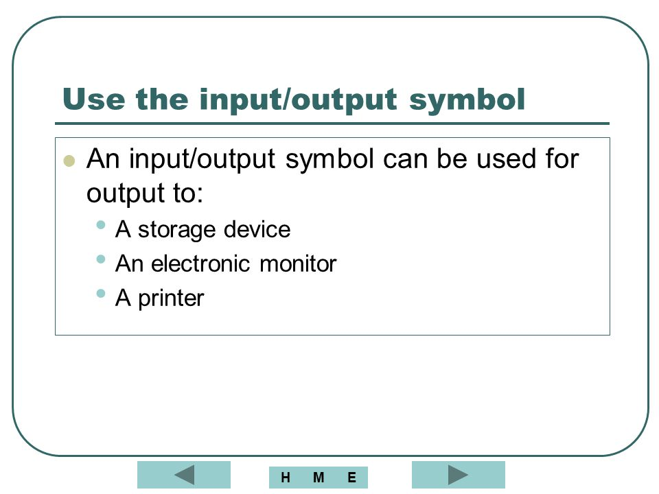 Use the input/output symbol An input/output symbol can be used for output to: A storage device An electronic monitor A printer MEH