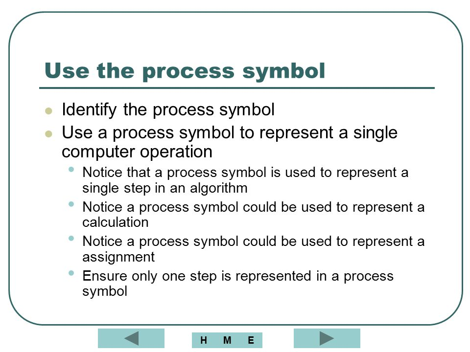 Use the process symbol Identify the process symbol Use a process symbol to represent a single computer operation Notice that a process symbol is used
