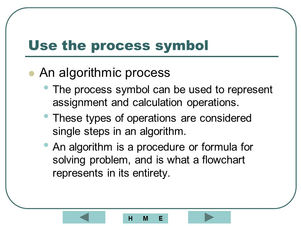 Use the process symbol An algorithmic process The process symbol can be used to represent assignment and calculation operations. These types of operat