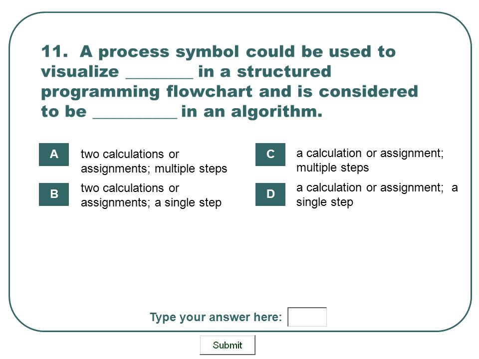 11. A process symbol could be used to visualize ________ in a structured programming flowchart and is considered to be __________ in an algorithm. two
