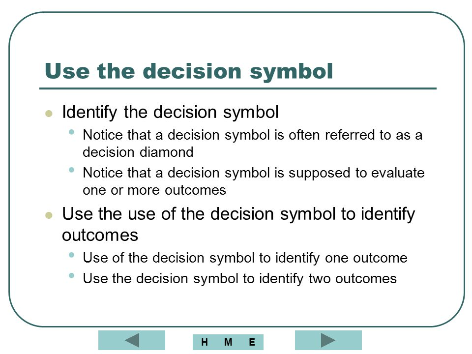 Use the decision symbol Identify the decision symbol Notice that a decision symbol is often referred to as a decision diamond Notice that a decision s