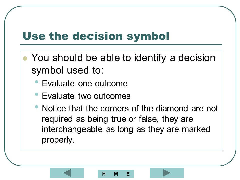 Use the decision symbol You should be able to identify a decision symbol used to: Evaluate one outcome Evaluate two outcomes Notice that the corners o